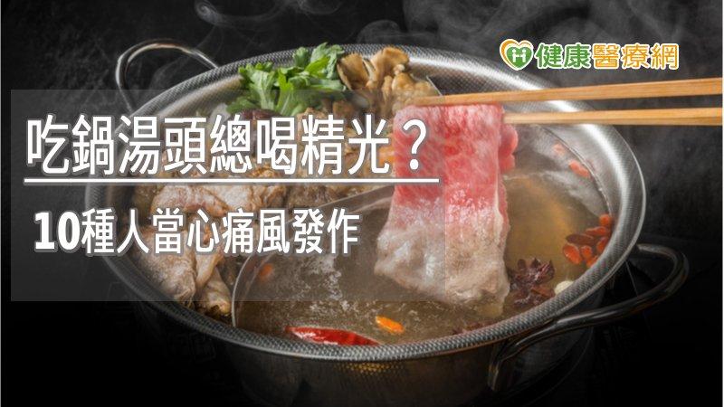吃鍋湯頭總喝精光? 10種人當心痛風發作